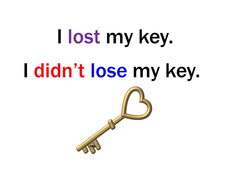 I lost my key. I didn't lose my key.