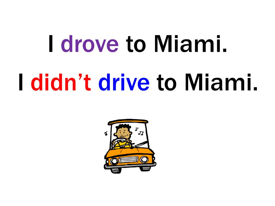 I drove to Miami. I didn't drive to Miami.