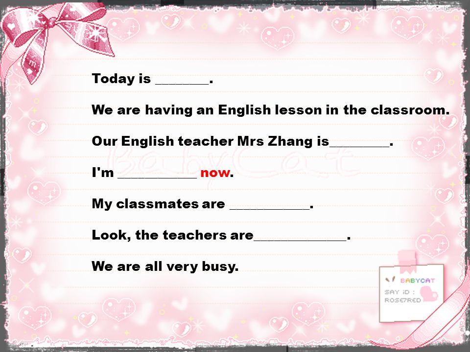 Today is ________. We are having an English lesson in the classroom. Our English teacher Mrs Zhang is_________.