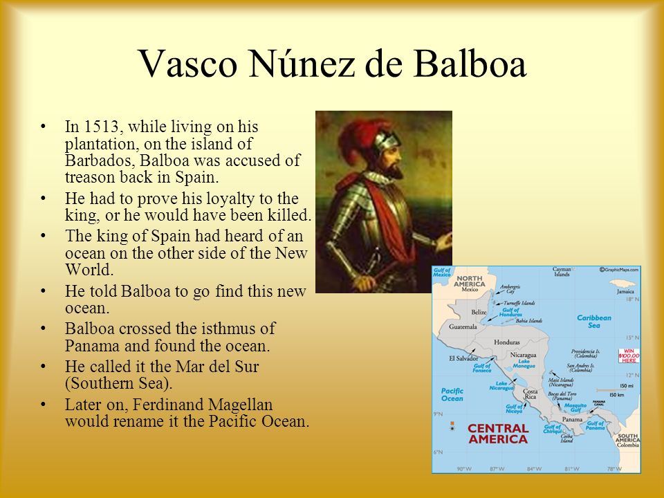 Vasco Núnez de Balboa In 1513, while living on his plantation, on the island of Barbados, Balboa was accused of treason back in Spain.