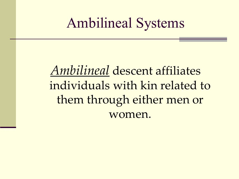 Ambilineal Systems Ambilineal descent affiliates individuals with kin related to them through either men or women.