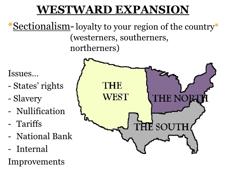WESTWARD EXPANSION *Sectionalism- loyalty to your region of the country* (westerners, southerners, northerners)