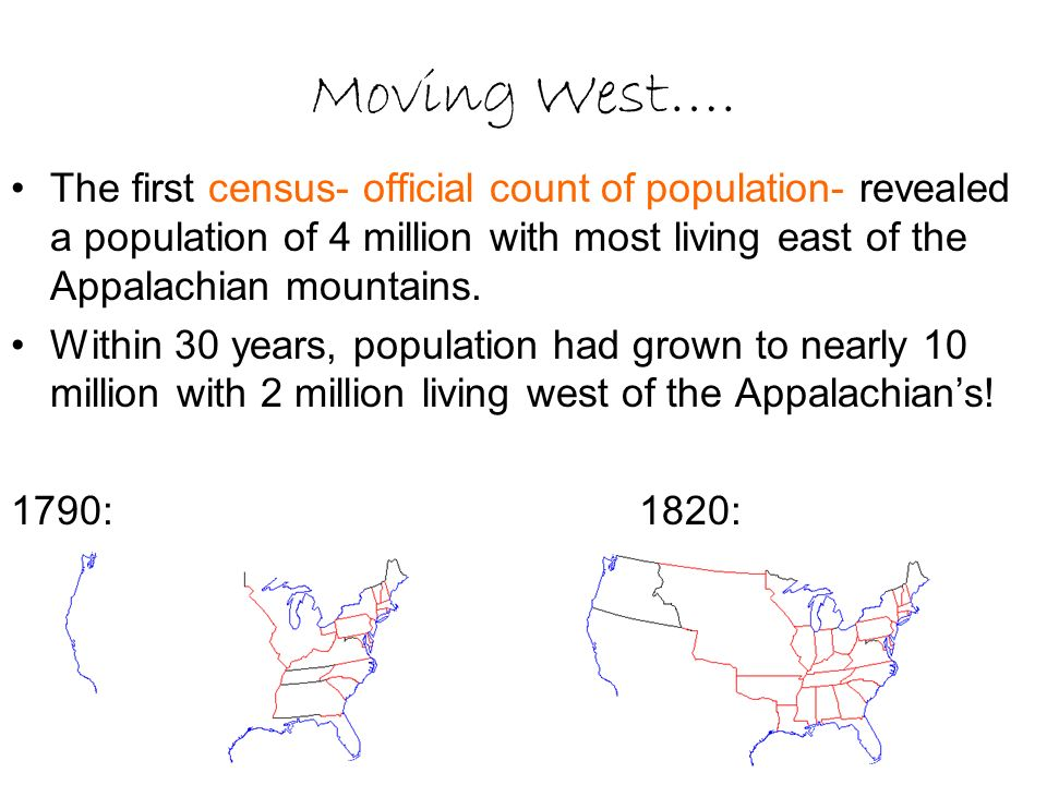 Moving West…. The first census- official count of population- revealed a population of 4 million with most living east of the Appalachian mountains.