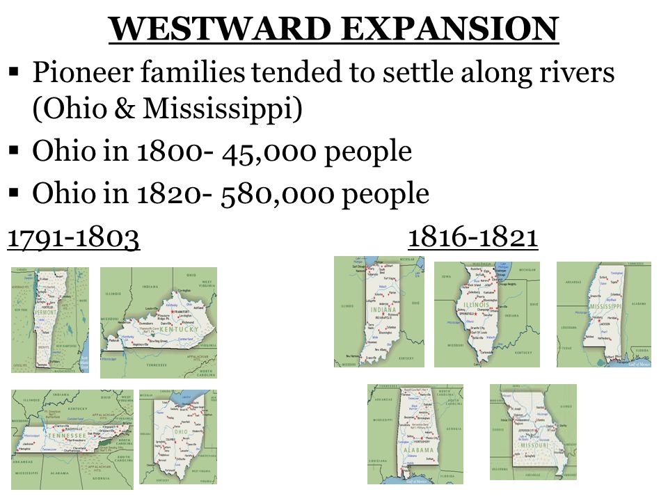 WESTWARD EXPANSION Pioneer families tended to settle along rivers (Ohio & Mississippi) Ohio in 1800- 45,000 people.