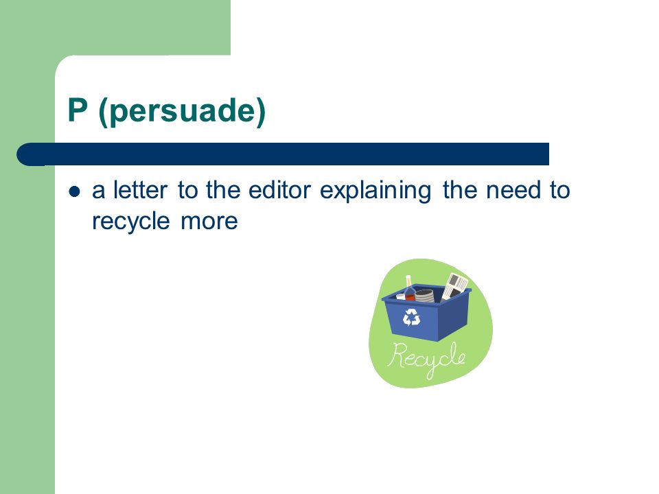 P (persuade) a letter to the editor explaining the need to recycle more