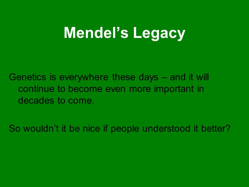 Mendel's Legacy Genetics is everywhere these days – and it will continue to become even more important in decades to come.