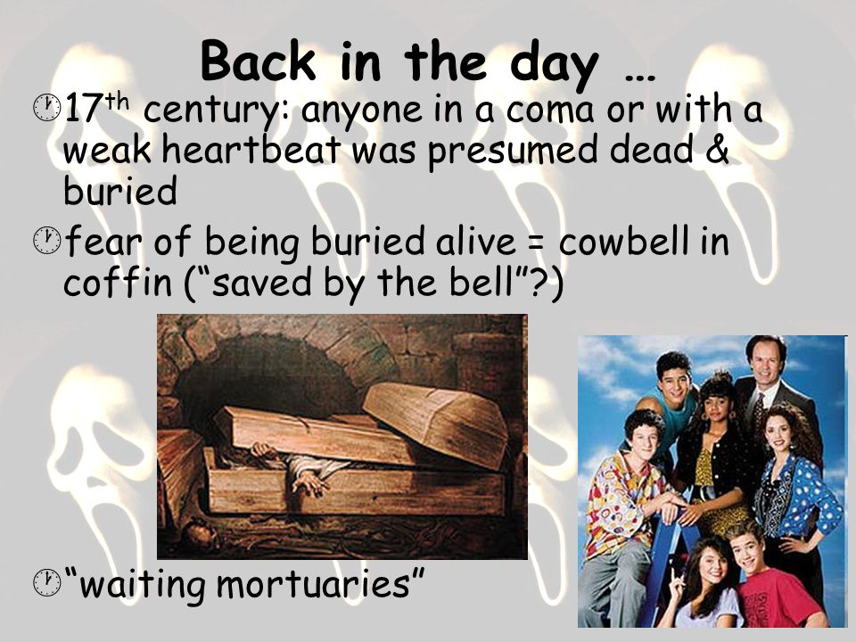 Back in the day … 17th century: anyone in a coma or with a weak heartbeat was presumed dead & buried.