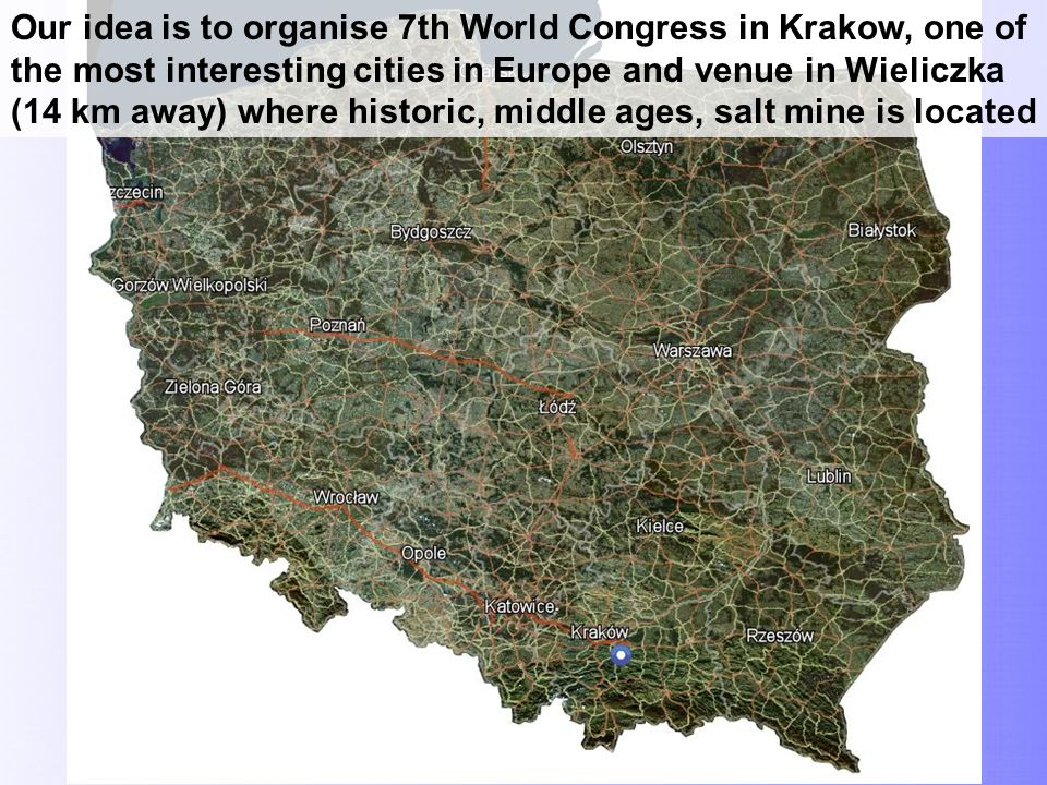 Our idea is to organise 7th World Congress in Krakow, one of the most interesting cities in Europe and venue in Wieliczka (14 km away) where historic, middle ages, salt mine is located