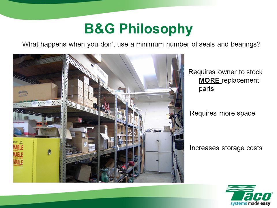 B&G Philosophy What happens when you don't use a minimum number of seals and bearings Requires owner to stock MORE replacement parts.