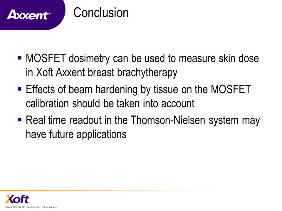 Conclusion MOSFET dosimetry can be used to measure skin dose in Xoft Axxent breast brachytherapy.