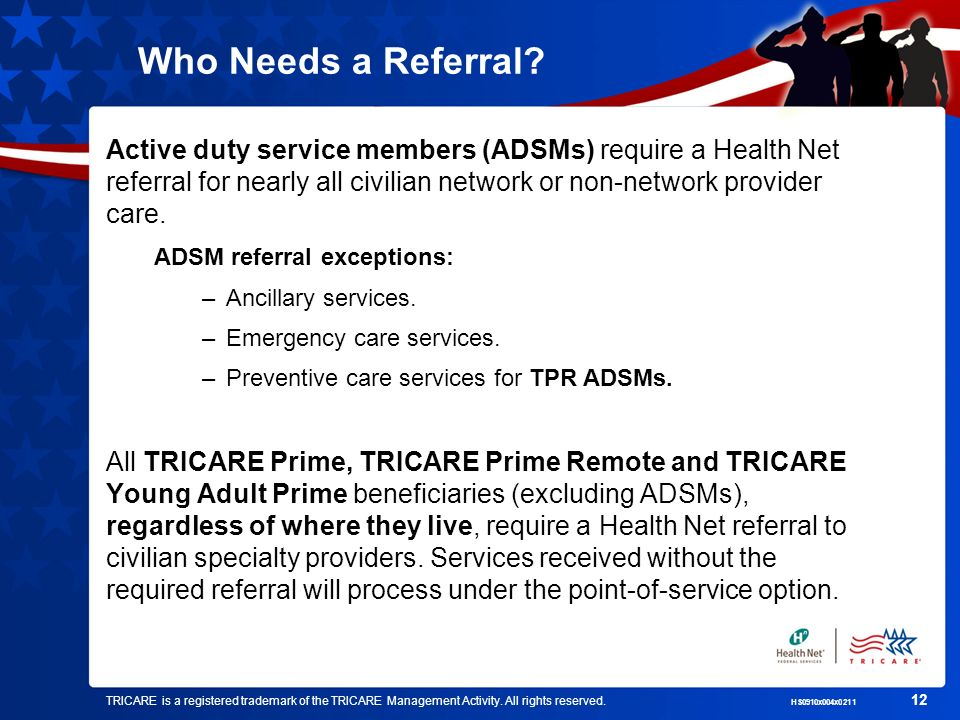 Who Needs a Referral Active duty service members (ADSMs) require a Health Net referral for nearly all civilian network or non-network provider care.
