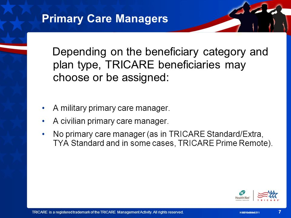 Primary Care Managers Depending on the beneficiary category and plan type, TRICARE beneficiaries may choose or be assigned: