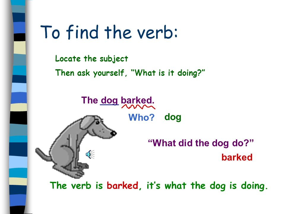The verb is barked, it's what the dog is doing.