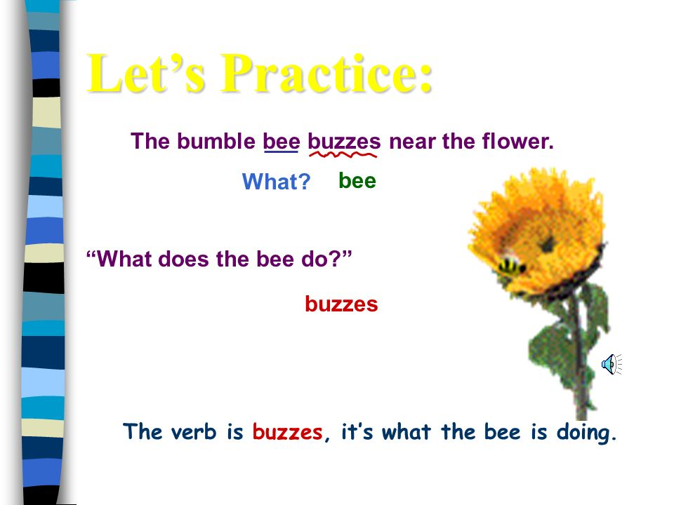 The verb is buzzes, it's what the bee is doing.