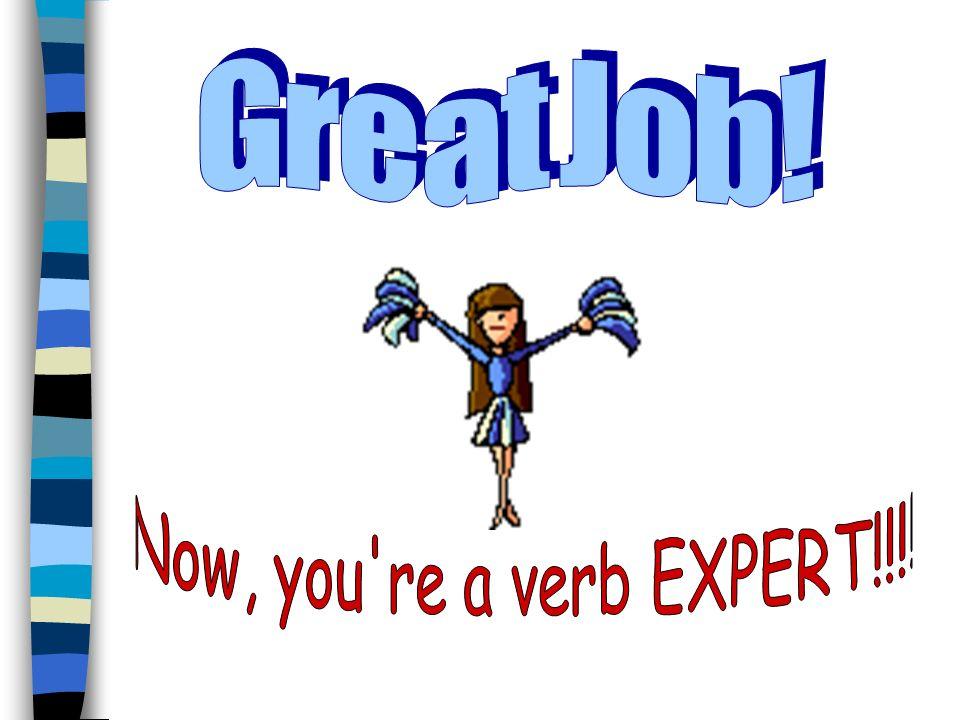 G r e a t J o b ! Now, you re a verb EXPERT!!!!