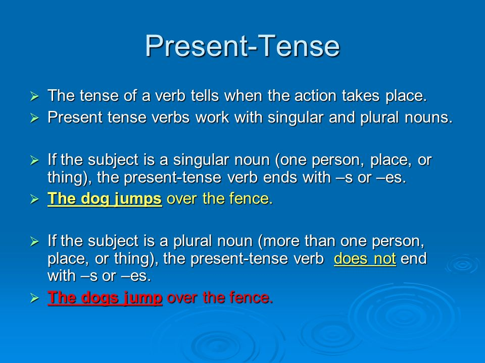 Present-Tense The tense of a verb tells when the action takes place.