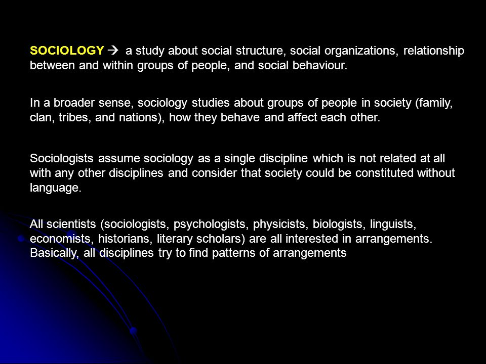 SOCIOLOGY  a study about social structure, social organizations, relationship between and within groups of people, and social behaviour.