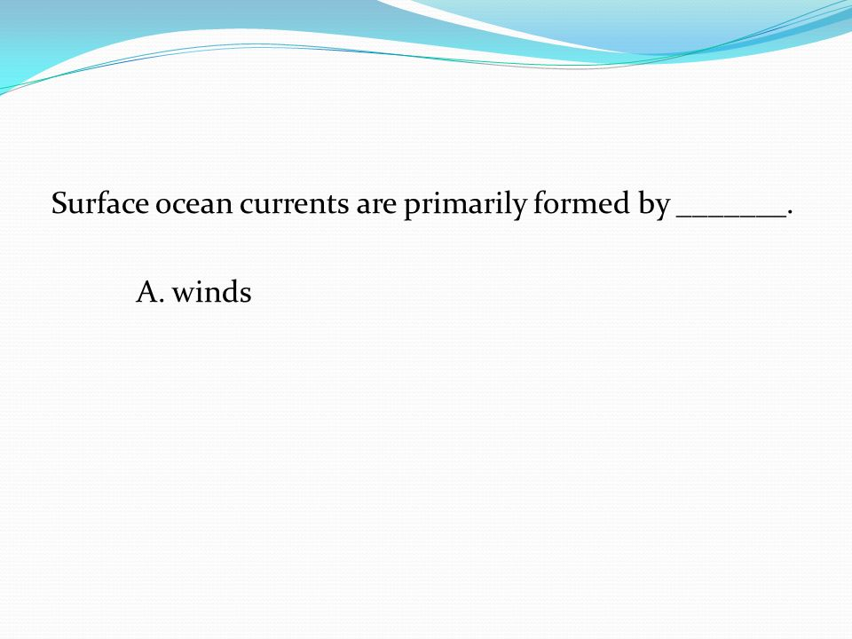 Surface ocean currents are primarily formed by _______.