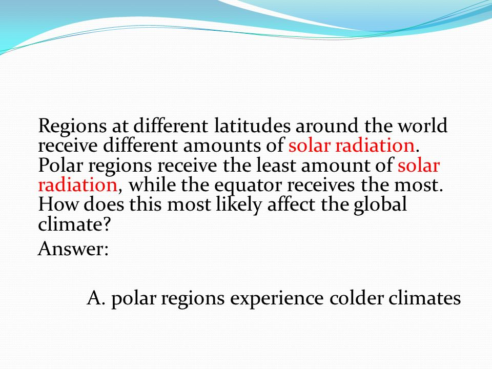 Regions at different latitudes around the world receive different amounts of solar radiation. Polar regions receive the least amount of solar radiation, while the equator receives the most. How does this most likely affect the global climate