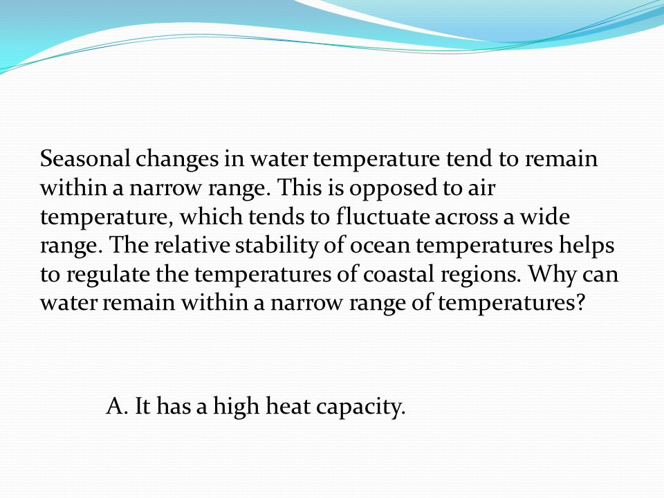 Seasonal changes in water temperature tend to remain within a narrow range.