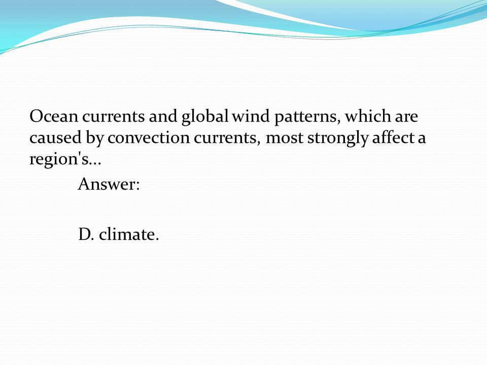 Ocean currents and global wind patterns, which are caused by convection currents, most strongly affect a region s...
