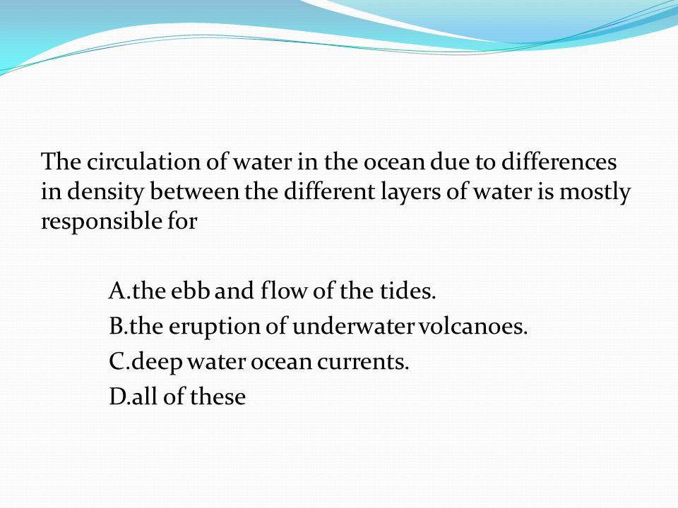 The circulation of water in the ocean due to differences in density between the different layers of water is mostly responsible for A.the ebb and flow of the tides.