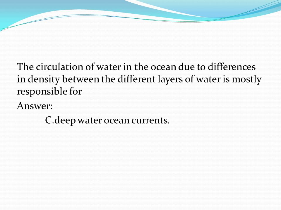 The circulation of water in the ocean due to differences in density between the different layers of water is mostly responsible for Answer: C.deep water ocean currents.