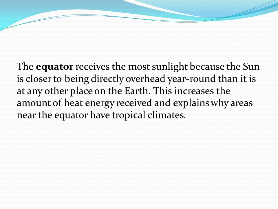 The equator receives the most sunlight because the Sun is closer to being directly overhead year-round than it is at any other place on the Earth.