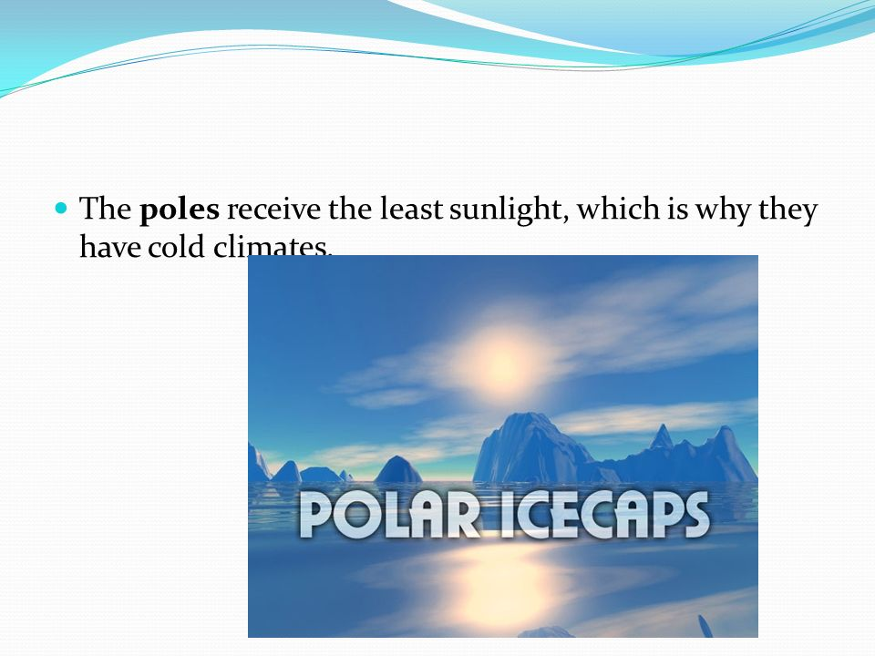 The poles receive the least sunlight, which is why they have cold climates.