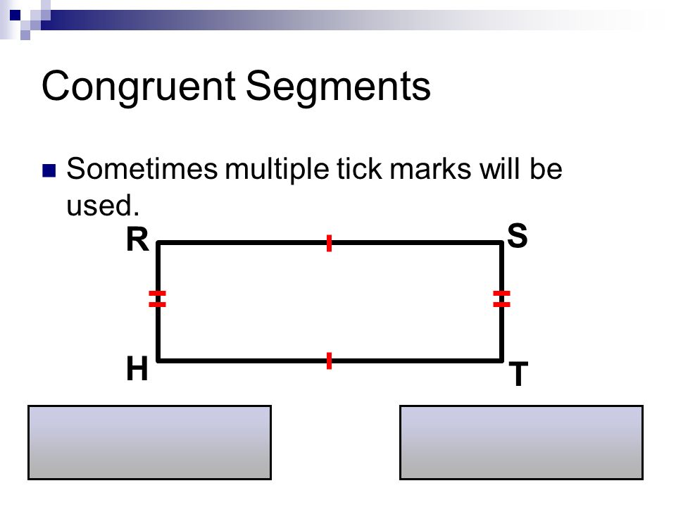 Congruent Segments Sometimes multiple tick marks will be used. R S H T