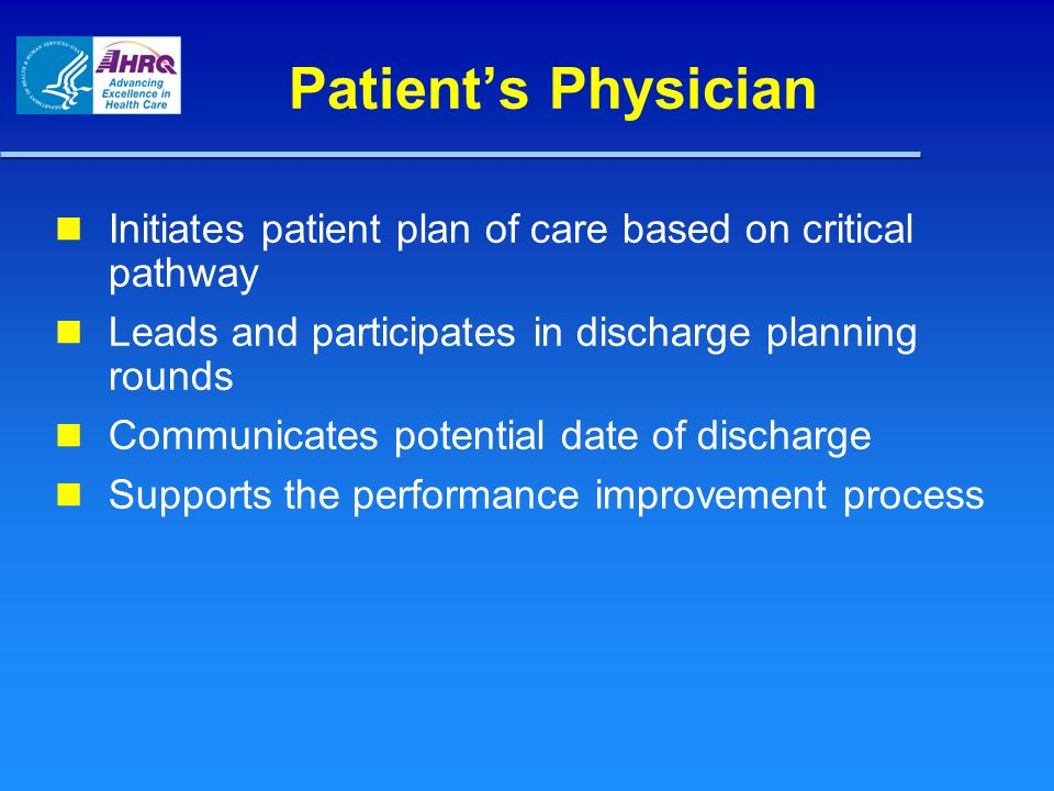Patient's Physician Initiates patient plan of care based on critical pathway. Leads and participates in discharge planning rounds.