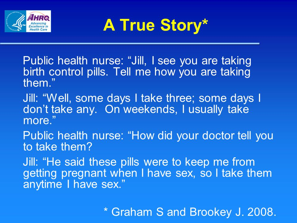 A True Story* Public health nurse: Jill, I see you are taking birth control pills. Tell me how you are taking them.