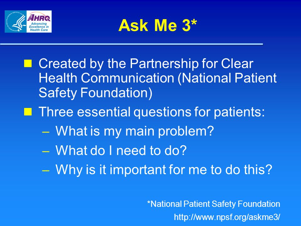 Ask Me 3* Created by the Partnership for Clear Health Communication (National Patient Safety Foundation)