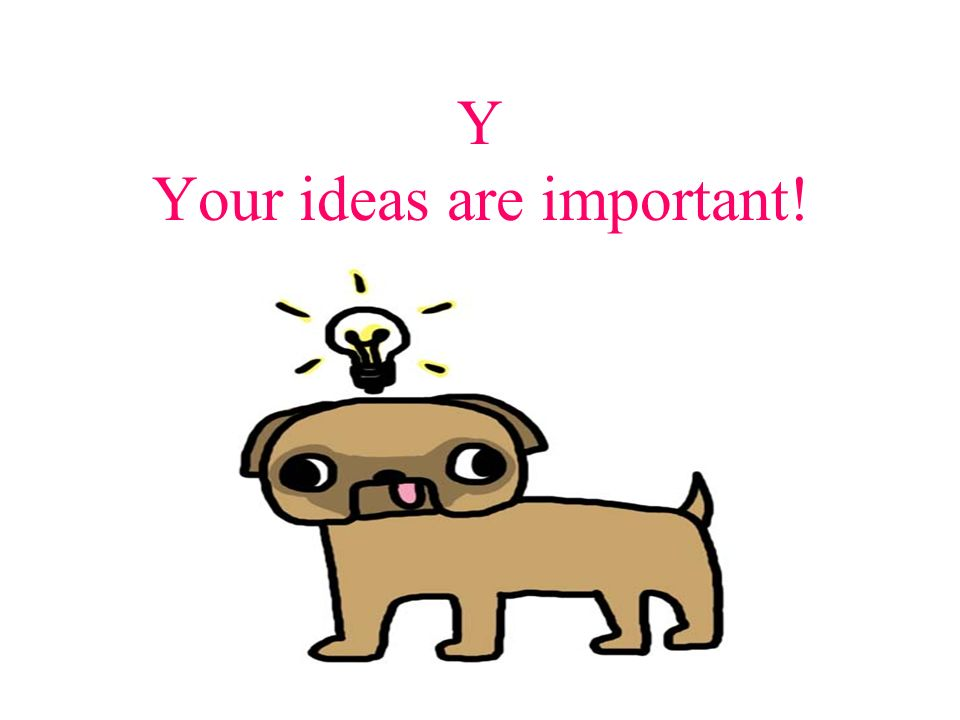 Y Your ideas are important!