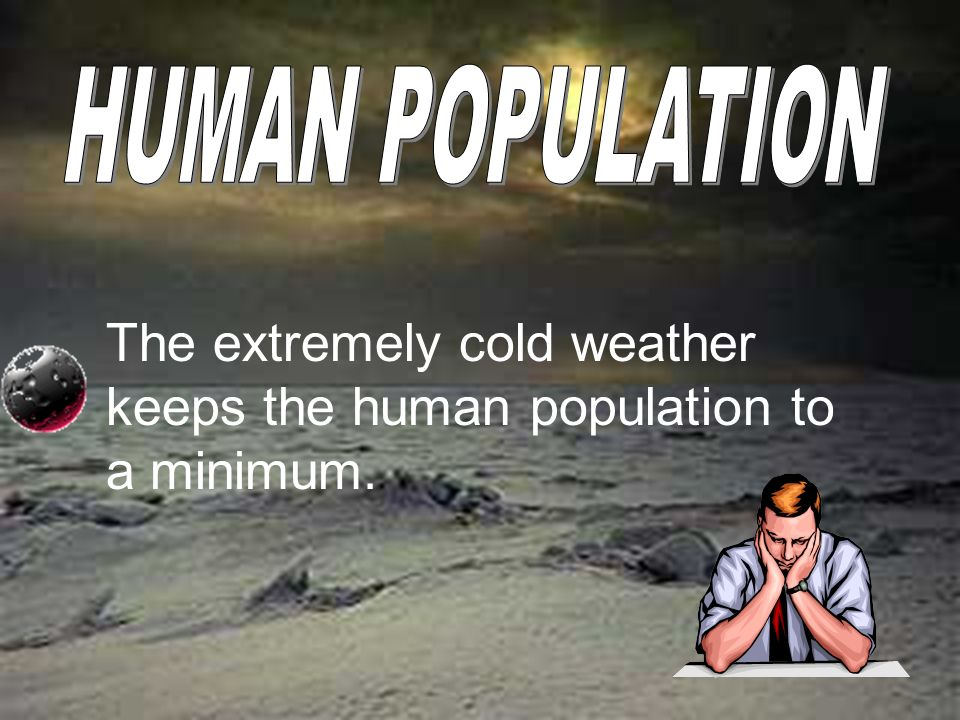 The extremely cold weather keeps the human population to a minimum.