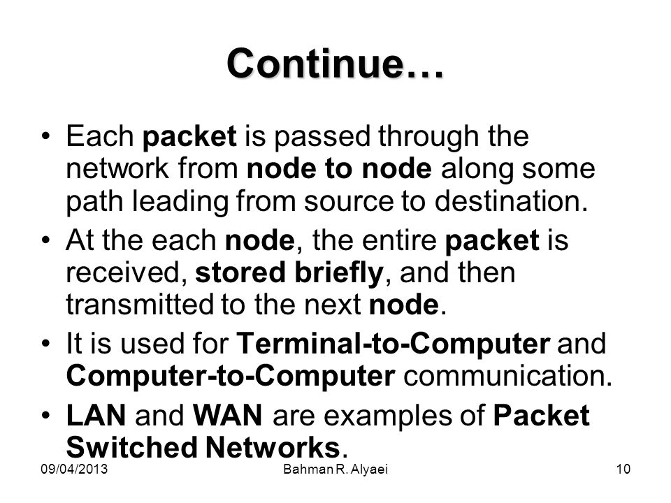 Continue… Each packet is passed through the network from node to node along some path leading from source to destination.