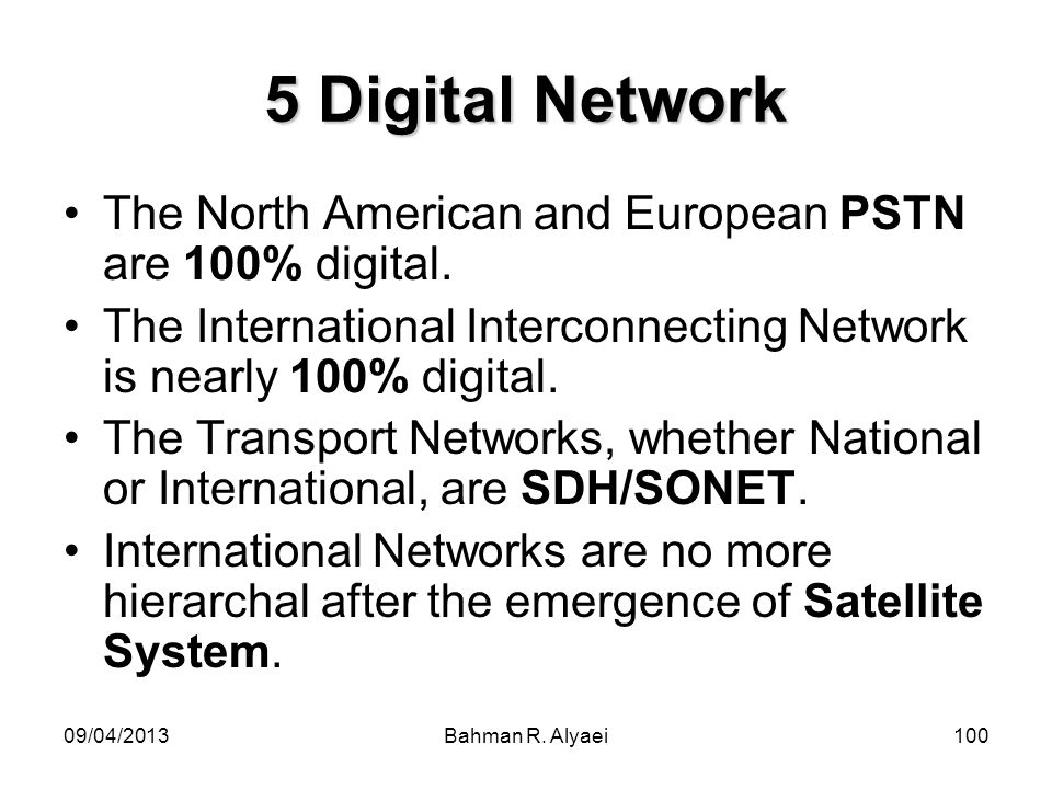 5 Digital NetworkThe North American and European PSTN are 100% digital. The International Interconnecting Network is nearly 100% digital.