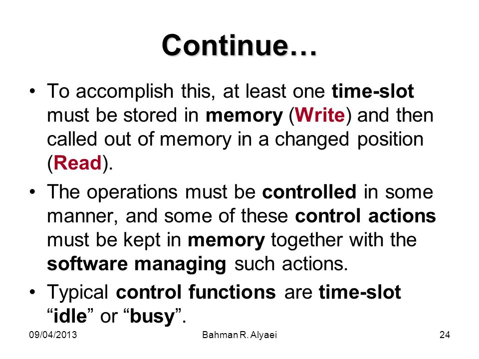 Continue… To accomplish this, at least one time-slot must be stored in memory (Write) and then called out of memory in a changed position (Read).