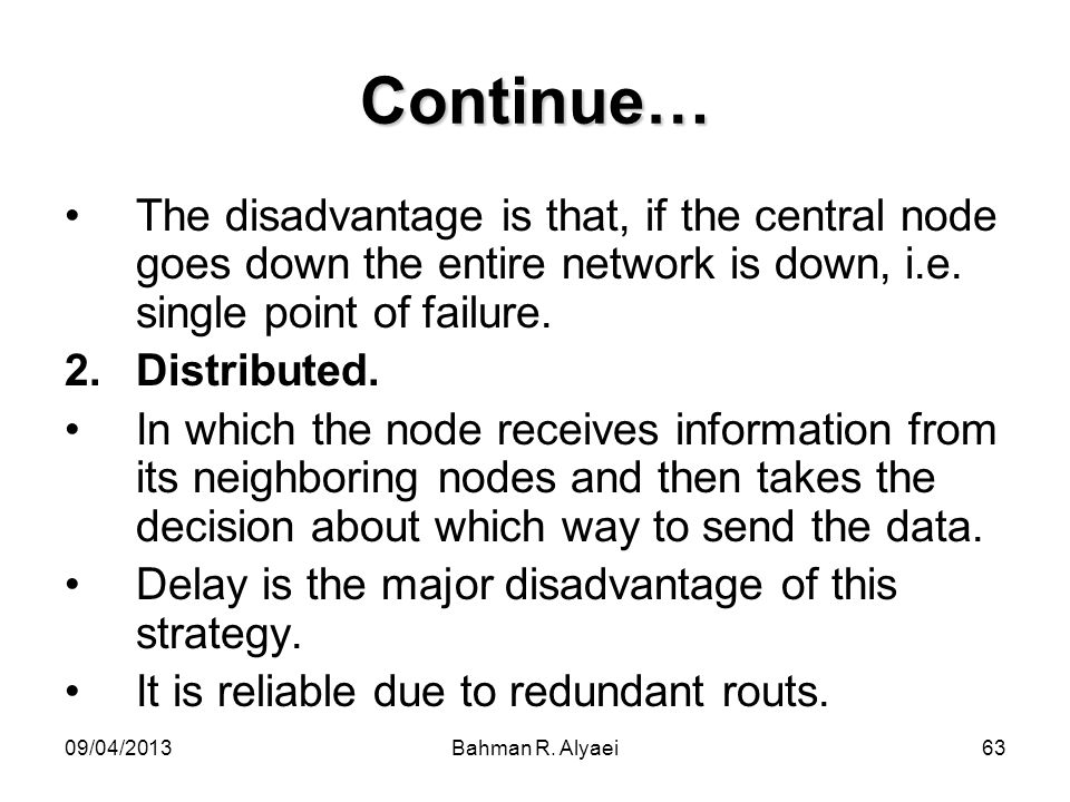 Continue… The disadvantage is that, if the central node goes down the entire network is down, i.e. single point of failure.