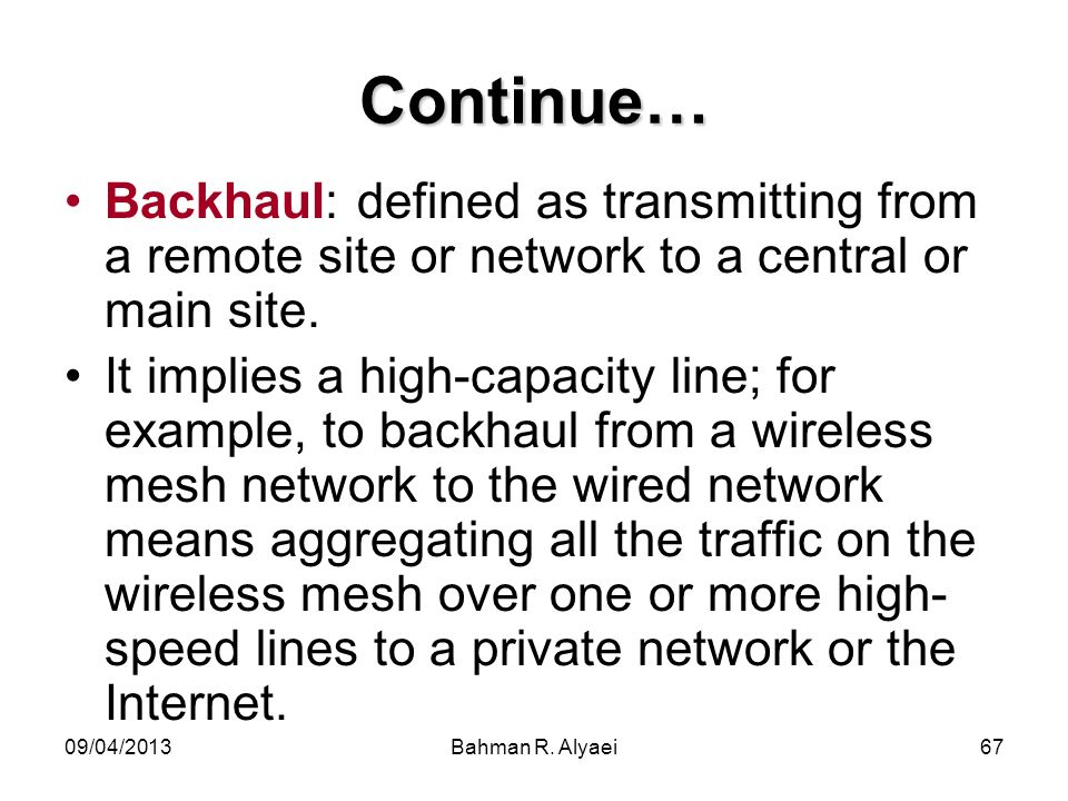 Continue… Backhaul: defined as transmitting from a remote site or network to a central or main site.