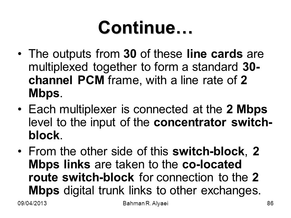 Continue… The outputs from 30 of these line cards are multiplexed together to form a standard 30-channel PCM frame, with a line rate of 2 Mbps.