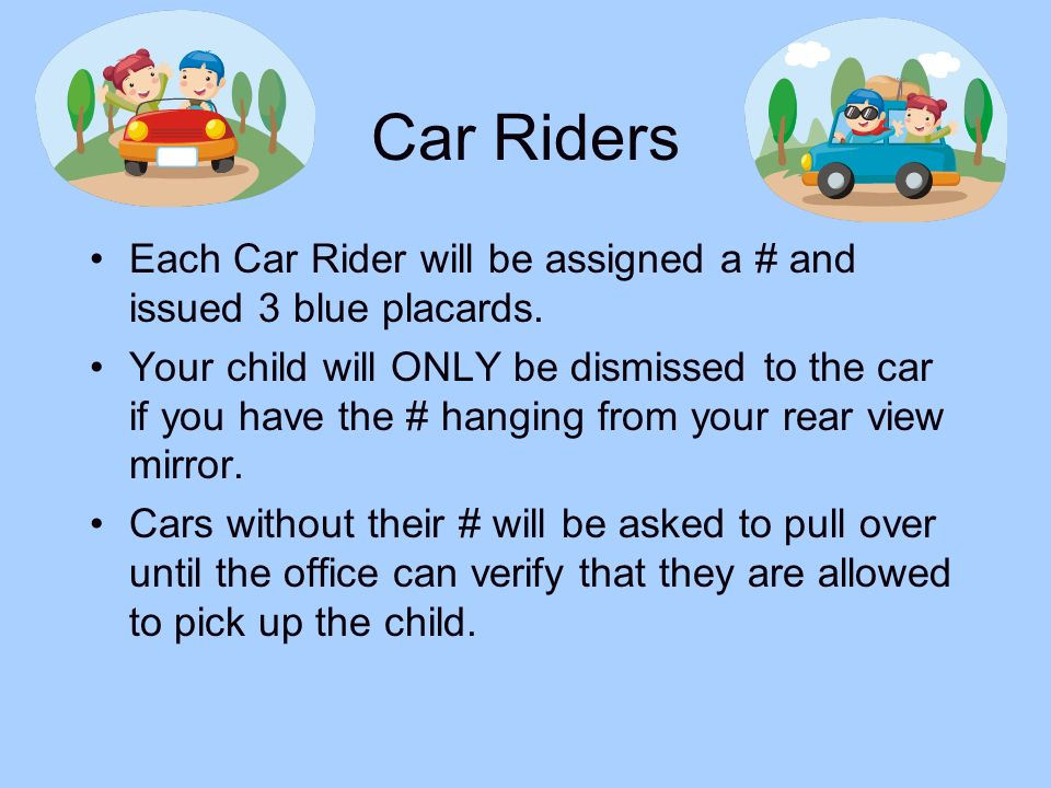 Car RidersEach Car Rider will be assigned a # and issued 3 blue placards.
