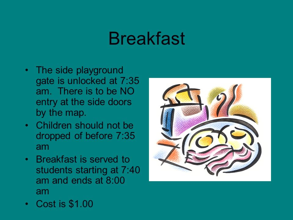 BreakfastThe side playground gate is unlocked at 7:35 am. There is to be NO entry at the side doors by the map.