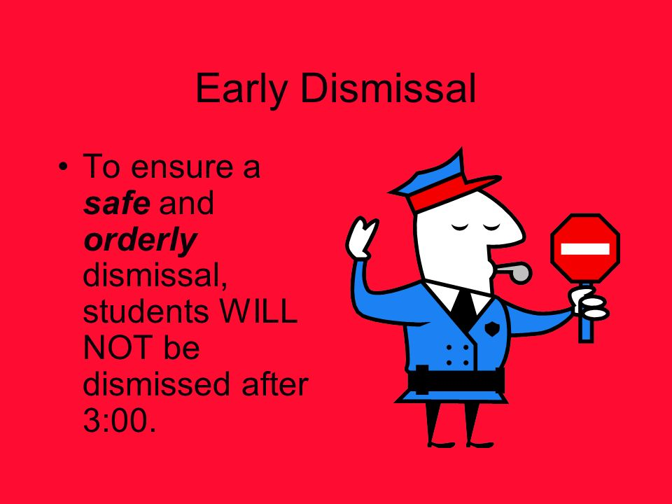 Early Dismissal To ensure a safe and orderly dismissal, students WILL NOT be dismissed after 3:00.