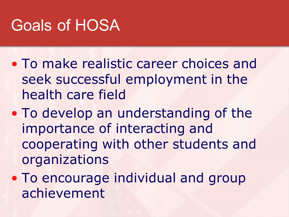 Goals of HOSA To make realistic career choices and seek successful employment in the health care field.