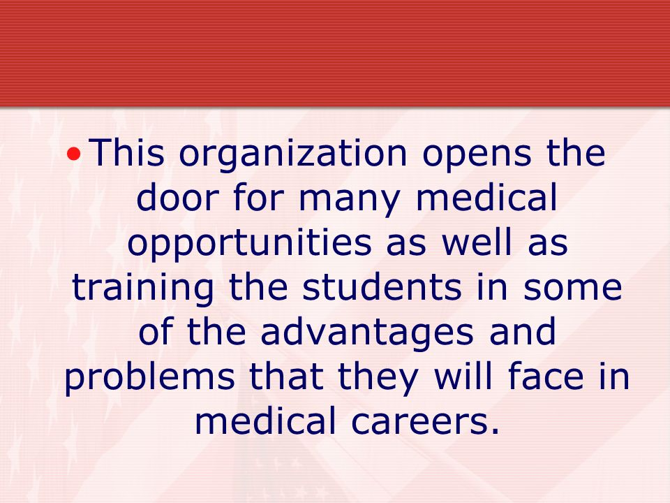 This organization opens the door for many medical opportunities as well as training the students in some of the advantages and problems that they will face in medical careers.