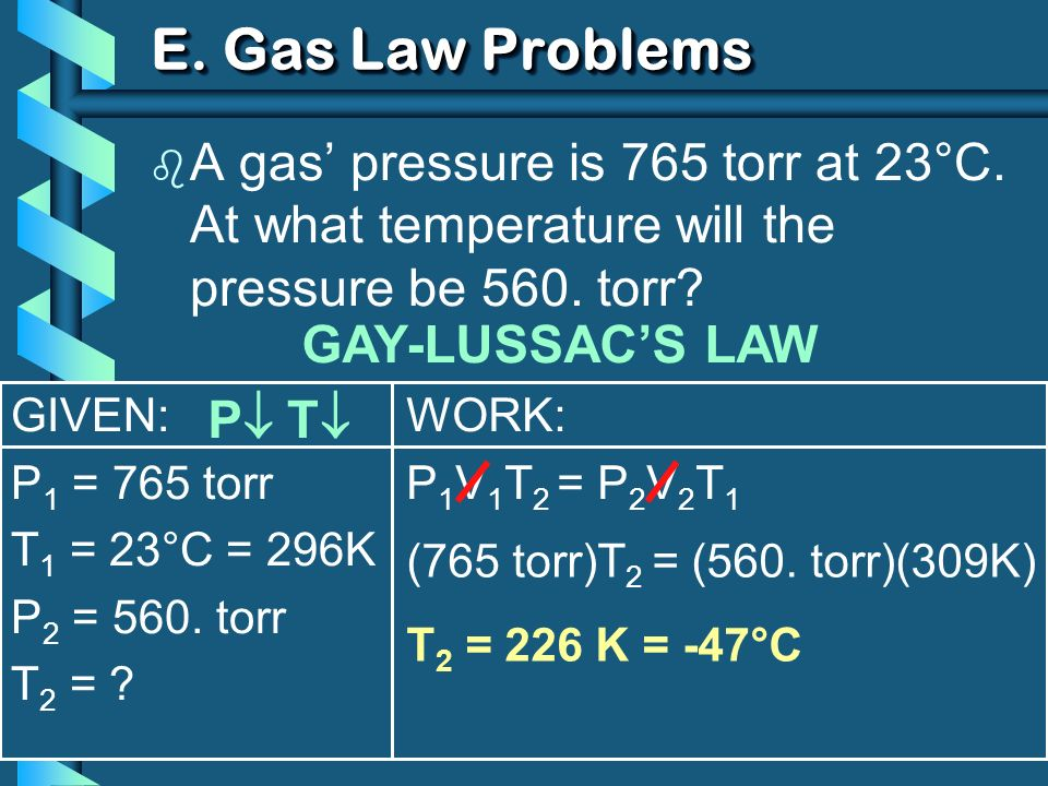 E. Gas Law Problems A gas' pressure is 765 torr at 23°C. At what temperature will the pressure be 560. torr