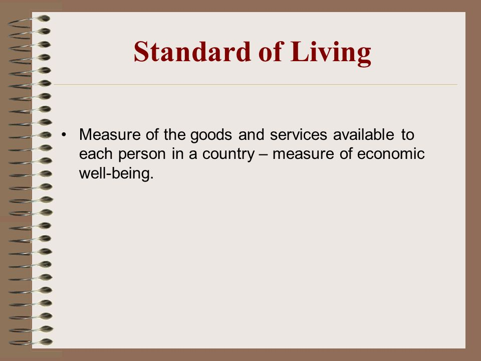 Standard of Living Measure of the goods and services available to each person in a country – measure of economic well-being.