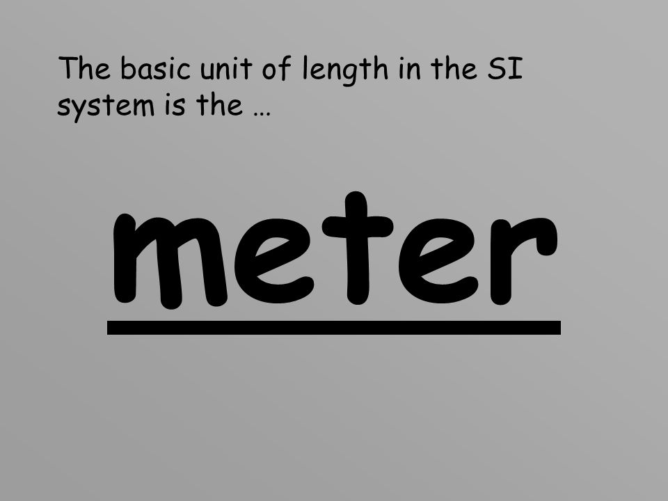 The basic unit of length in the SI system is the …