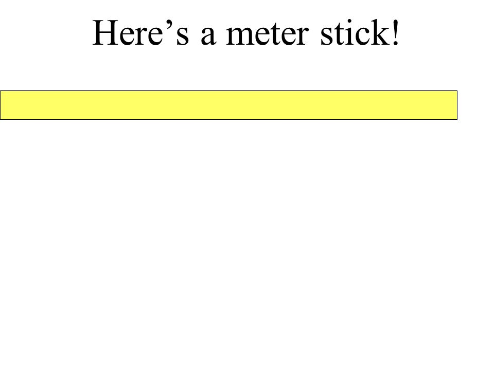 Here's a meter stick!